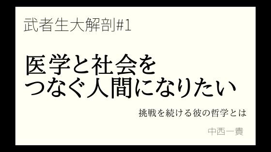 武者生大解剖♯1-【中西一貴】「医学と社会をつなぐ人間になりたい」挑戦を続ける彼の哲学とは?